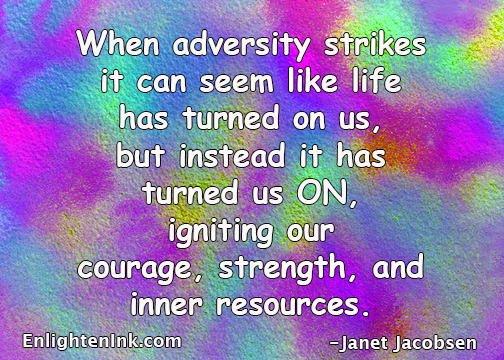 When adversity strikes it can seem like life has turned on us, but instead it has turned us ON, igniting our courage, strength, and inner resources.