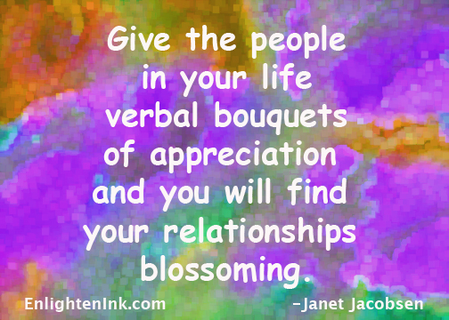 Give the people in your life verbal bouquets of appreciation and you will find your relationships blossoming.