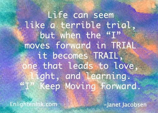"Life can seem like a terrible trial, but when the ""I"" moves forward in TRIAL it becomes TRAIL, one that leads to love, light, and learning. ""I"" keep moving forward."