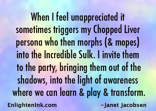 When I feel unappreciated it sometimes triggers my Chopped Liver persona who then morphs (& mopes) into the Incredible Sulk. I invite them to the party, bringing them out of the shadows into the light of awareness where we can learn and play and transform.