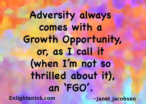 "Adversity always comes with a Growth Opportunity, or, as I call it (when I'm not so thrilled about it), an ""FGO""."