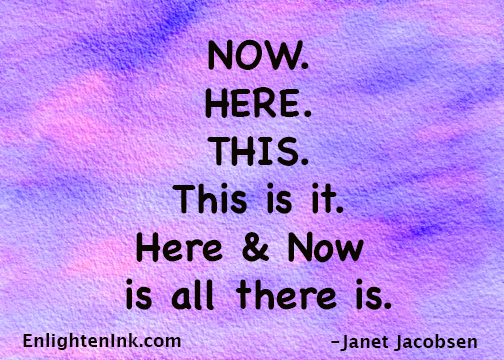 NOW. HERE. THIS. This is it. Here & Now is all there is.