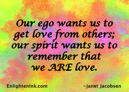 Our ego wants us to get love from others; our spirit wants us to remember that we ARE love.