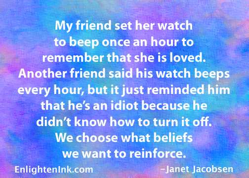 My friend set her watch to beep once an hour to remember that she isloved. Another friend said his watch beeps every hour, but it just reminded him that he's an idiot because he didn't know how to turn it off. We choose what beliefs we want to reinforce.