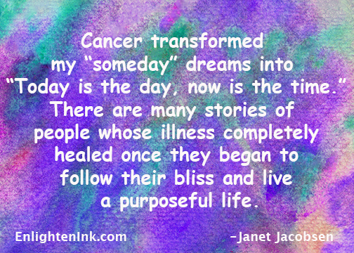"Cancer transformed my ""someday"" dreams into today is the day, now is the tiem. There are many stories of people whose illness completely healed once they began to follow their bliss and live a purposeful life."