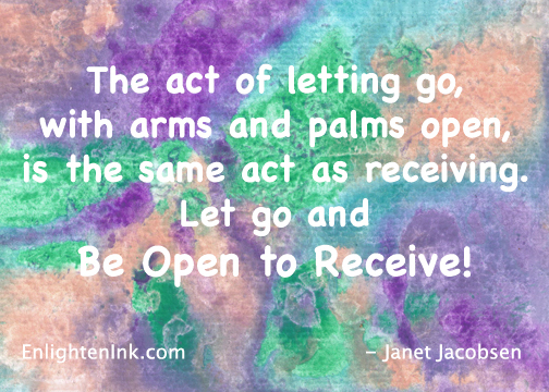 The act of letting go, with arms and palms open, is the same act as receiving. Let go and Be Open to Receive!