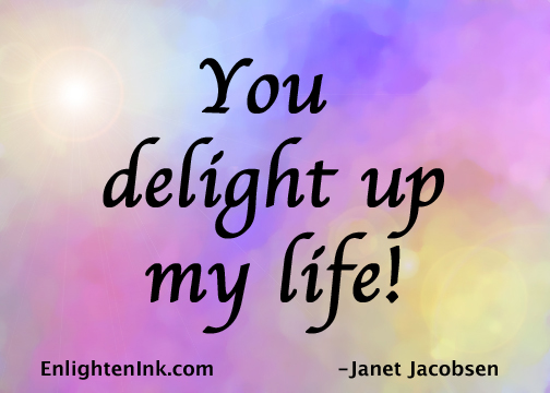 You delight up my life!