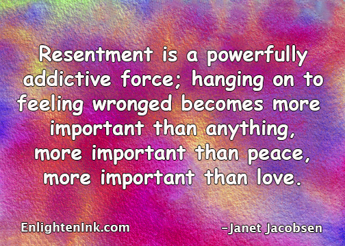 REsentment is a powerful addictive force; hangingon to feeling wronged becomes more import than anything, more important than peace, more important than love.
