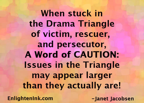 When stuck in the Drama Triangle of victim, rescuer, and persecutor, A WORD OF CAUTION: Issues in the triangle may appear larger than they actually are.