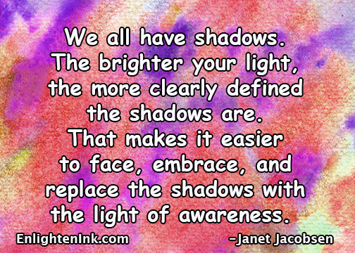 We all have shadows. The brighter your light, the moe clearly defined the shdows are. That makes it easier to face, embrace, and replace the shadows with the light of awarness.