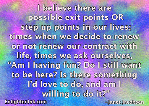 "I believe there are possible exit points OR step up points in our lives - times when we decide to renew or not renew our contract with life, times we ask ourselves ""Am I having fun? Do I still want to be here? Is there something I'd love to do and am I willing to do it?"""