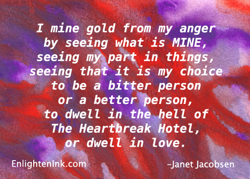 I mine gold from my anger by seeing what is MINE, seeing my part in things, seeing that it is my choice to be a bitter person or a better person, to dwell in the hell of The Heartbreak Hotel, or dwell in Love.