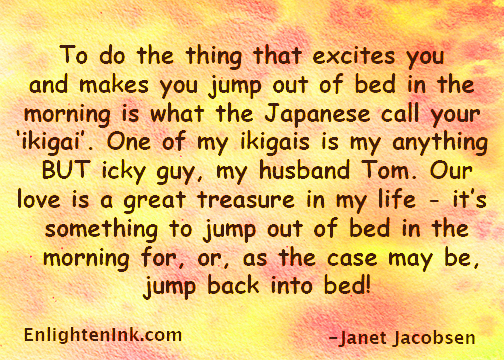 To do the thing that excites you and makes you jump out of bed in the morning is what the Japanese call your 'ikigai'. One of my ikigais is my anything BUT icky guy, my husband Tom. Our relationship is a great treasure in my life - it's something to jump out of bed in the morning for, or, as the case may be, jump back into bed!