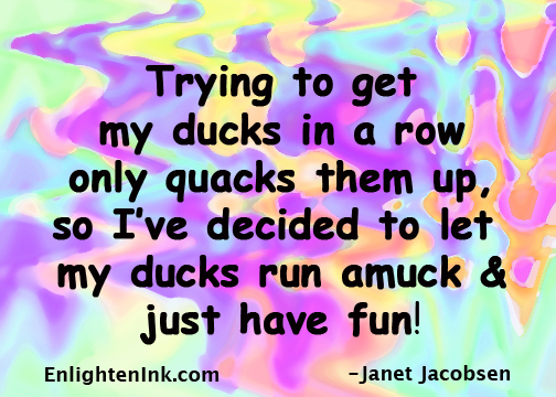 Trying to get my ducks in a row only quacks them up, so I've decided to let my ducks run amuck and just have fun!
