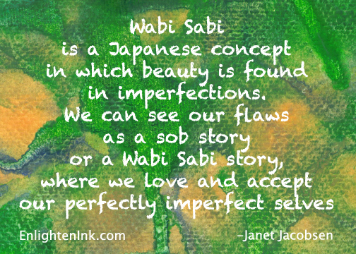 Wabi Sabi is a Japanese concept in which beauty is found in imperfections. We can see our flaws as a sob story or as a Wabi Sabi story, where we love and accept our perfectly imperfect selves.