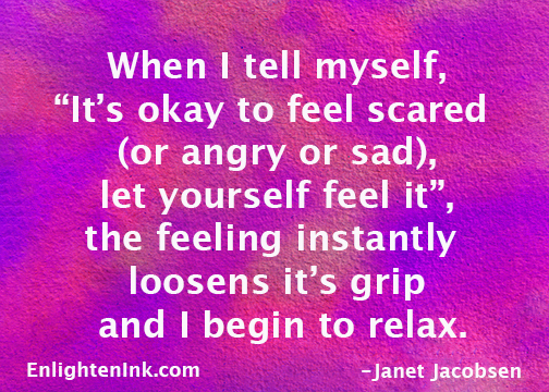 "When I tell myself, ""It's okay to feel scared, let yourself feel it,"" the feeling instantly loosens its grip and I begin to relax."