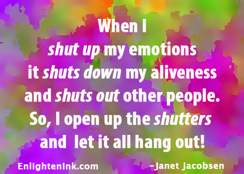 When I shut up my emotions it shuts down my aliveness and shuts out other people. So, I open up the shutters and let it all hang out!