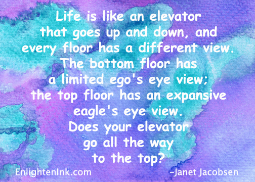 Life is like an elevator that goes up and down, and every floor has a different view. The bottom floor has a limited ego's eye view. The top floor has an expansive eagle's eye view. Does your elevator go all the way to the top?