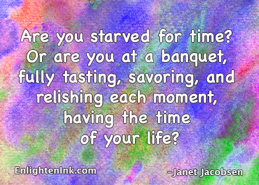 Are you starved for time? Or are you at a banquet, fully taking, savoring, and relishing each moment, having the time of your life?