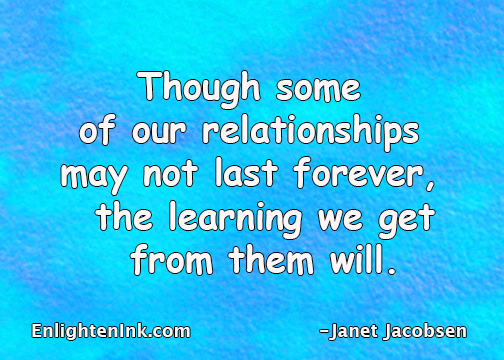 Though some of our relationships may not last forever, the learning we get from them will.