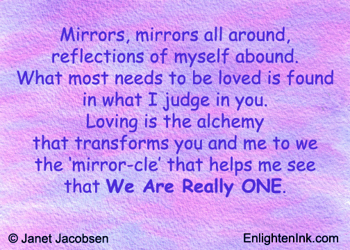 Mirrors, mirrors all around, reflections of myself abound, what most needs to be loved is found in what I judge in you. Loving is the alchemy that transforms you and me to we, the 'mirror-cle' that helps me see that We Are Really ONE.
