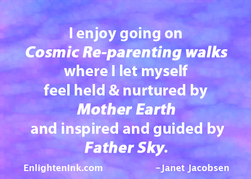I enjoy going on Cosmic Re-parenting walks, where I let myself feel held & nurtured by Mother Earth and inspired and guided by Father Sky.