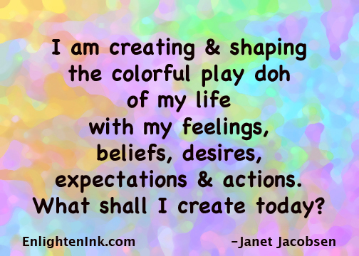 I am creating and shaping the colorful play doh of my life with my feelings, beliefs, desires, expectations & actions. What shall I create today?