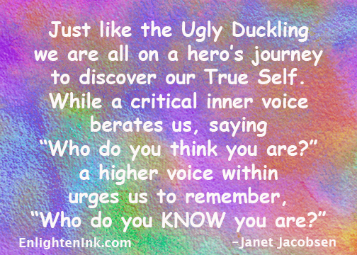Just like the Ugly Duckling, we are all on a hero's journey. - Janet Jacobsen, EnlightenInk