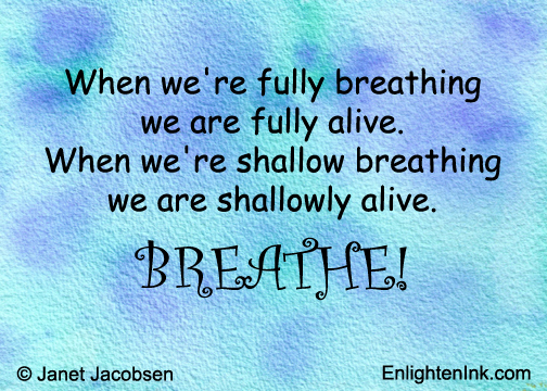 When we're fully breathing, we are fully alive. When we're shallow breathing, we are shallowly alive. BREATHE!