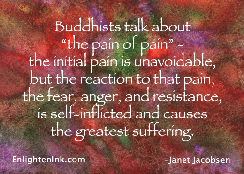Buddhists talk about 'the pain of pain' - the initial pain is unavoidable, but the reaction to that pain, the fear, anger, and resistance is self-inflected and causes the greatest suffering.