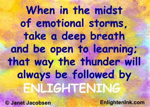 When in the midst of emotional storms, take a deep breath and be open to learning. That way the thunder will always be followed by ENLIGHTENING.