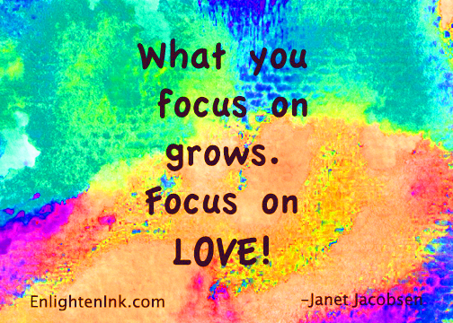 What you focus on grows. Focus on LOVE!