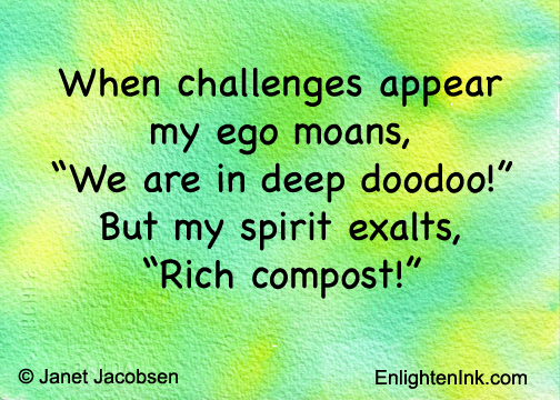 "When challenges appear, my ego moans, ""We are in deep doodoo."" But my spirit exalts, ""Rich compost!"""
