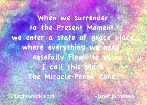 When we surrender to the Present Moment, we enter a state of grace place where everything we need easefully flows to us. I call this place The Miracle-Prone Zone.