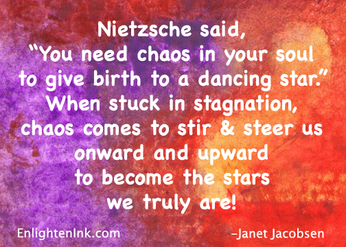 "Nietzsche said, ""You need chaos in your soul to give birth to a danching star."" When stuck in stagnation, chaos comes to stir and steer us oneward and upward to become the stars we truly are!"