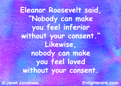 "Eleanor Roosevelt said, ""Nobody can make you feel inferior without your consent."" Likewise, nobody can make you feel loved without your consent."