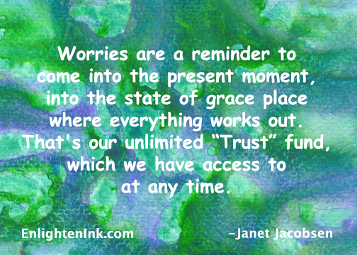 "Worries are a reminder to come into the present moment, into the state of grace place where everything works out. It's our unlimited ""Trust' fund which we have access to at any time."