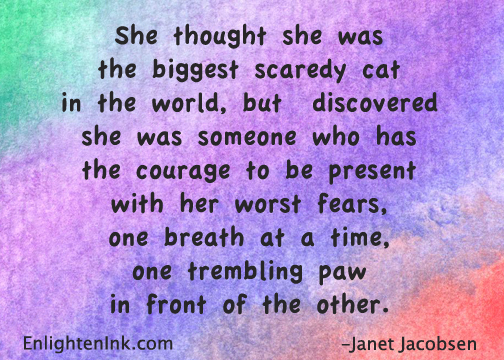 She thought she was the biggest scaredy cat in the world, but discovered she was someone who has the courage to be present with her worst fears, one breath at a time, one trembling paw in front of the other.