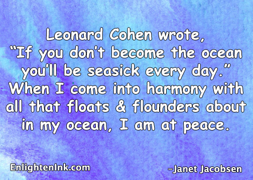 "Leonard Cohen wrote, ""If you don't become the ocean, you'll be seasick every day."" When I come into harmony with all that floats and flounders about in my ocean, I am at peace."