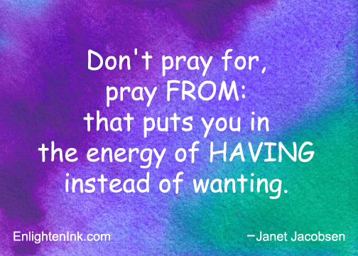 Don't pray for, pray FROM: that puts you in the energy of HAVING instead of wanting.
