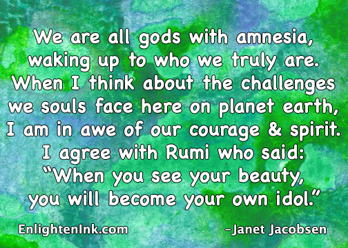 "We are all gods with amnesia, waking up to who we truly are. When I think about the challenges we souls face here on planet earth, I'm in awe of our courage and spirit. I agree with Rumi who said, ""When you see your beauty you will become your own idol."""