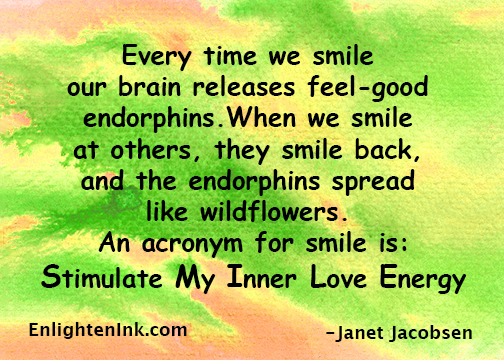 Every time we smile our brain releases feel-good endorphins. When we smile at others, they smile back, and the endorphins spread like wildflowers. An acronym for smile is: Stimulate My Inner Love Energy.