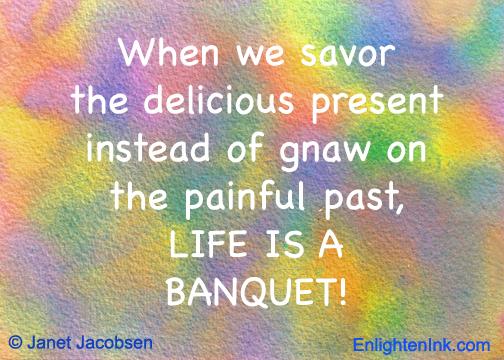 When we savor the delicious present, life is a banquet. - Janet Jacobsen, EnlightenInk