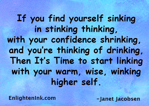 If you find yourself sinking in stinking thinking, with your confidence shrinking, and you're thinking of drinking, then it's time to start linking with your warm, wise, winking Higher Self.