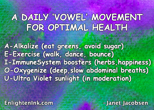 A DAILY VOWEL MOVEMENT FOR OPTIMAL HEALTH: A-Alkalize (east greens, avoid sugar). E-Exercise (walk, dance, bounce). I-Immune System Boosters (herbs, happiness). O-Oxygenize (deep slow diaphramatic breaths). U-Ultra Violet Sunlight (in moderation).