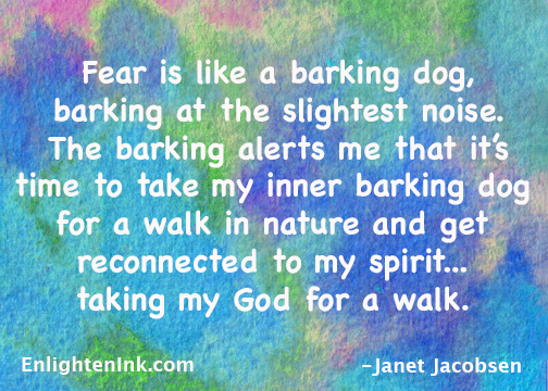 Fear is like a barking dog, barking at the slightest noise. The barking alerts me that it's time to take my inner barking dog for a walk in nature and get reconnected to my spirit...taking my God for a walk.