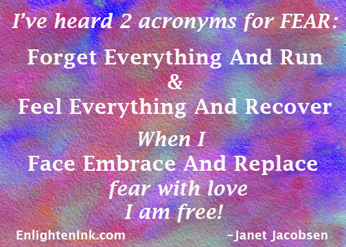 I've heard 2 acronyms for FEAR: Forget Everything And Run and Feel Everything And Recover. Whne I Face Embrace And Replace fear with love, I am free!