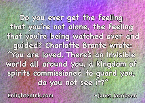 "Do you ever get the feeling that you're not alone, the feeling that you're being watched over and guided? Charlotte Bronte wrote, ""You are loved. There's an invisible world all around you, a kingdom that's commissioned to guard you, do you not see it?"""
