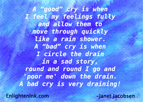 A 'good' cry is when I feel my feelings fully and allow them to move through quickly like a rain shower. A 'bad' cry is when Icircle the drain in a sad story, round and round I go and 'poor me' down the drain. A bad cry is very draining! - Janet Jacobsen, EnlightenInk