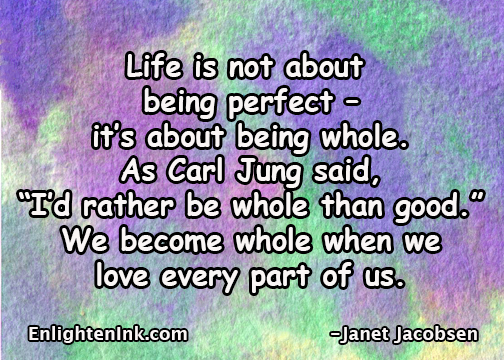 "Life is not about being perfect, it's about being whole. As Carl Jung said ' I'd rather be whole than good."" We become whole when we love every part of us."